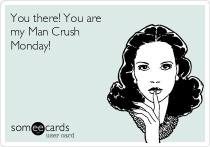 You there! You are my Man Crush Monday! | Flirting Ecard