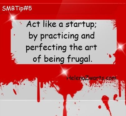 Act like a startup; by practicing and perfecting the art of being frugal