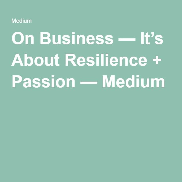 On Business — It's About Resilience + Passion — Medium