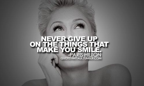 """""""never give up on the things that make you smile."""" - paris hilton"""
