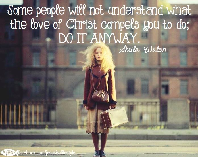 Some people will not understand what the love of Christ compels you to do... Do it anyway.  Sheila Walsh