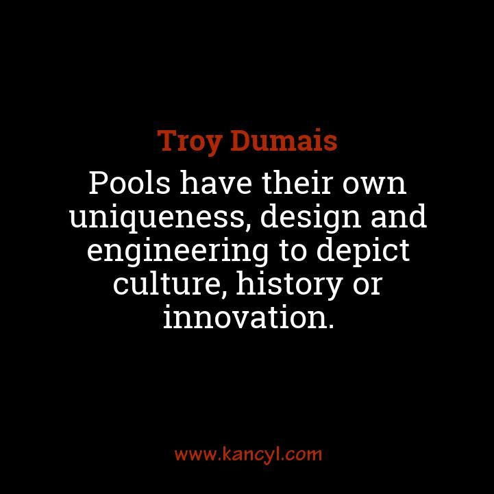 """""""Pools have their own uniqueness, design and engineering to depict culture, history or innovation."""", Troy Dumais"""