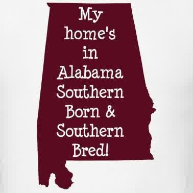 My home was in Alabama...... but I'm still Southern Born and Southern Bred!