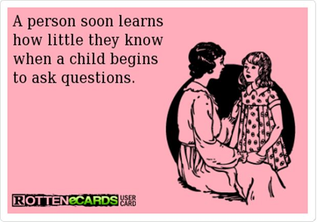 Nothing makes you feel more like an idiot than talking to a curious 7 year-old.