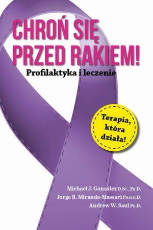 Chroń się przed rakiem. Profilaktyka i leczenie. Michael J. Gonzalez, Jorge R. Miranda-Massari, Andrew W. Saul