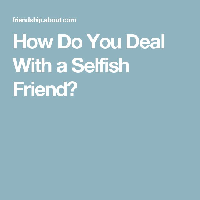 How Do You Deal With a Selfish Friend?
