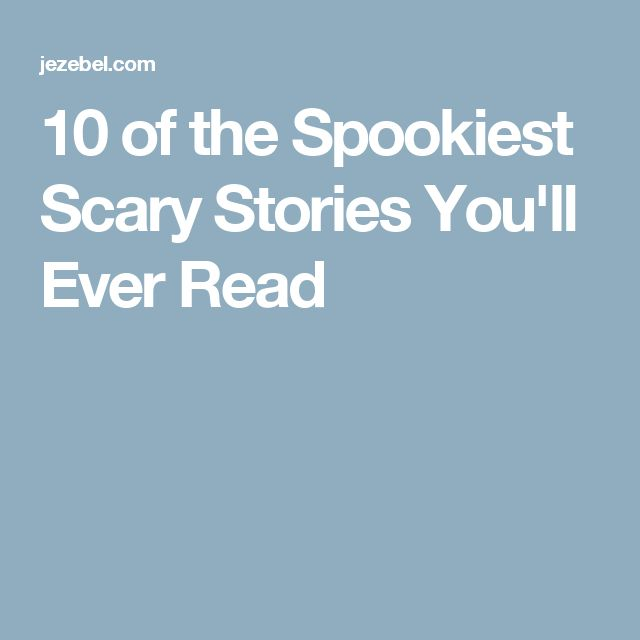 10 of the Spookiest Scary Stories You'll Ever Read