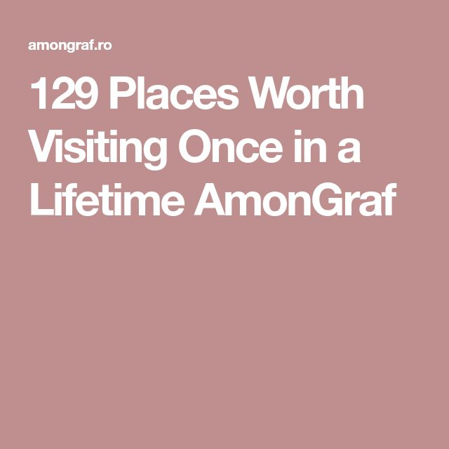 129 Places Worth Visiting Once in a Lifetime AmonGraf