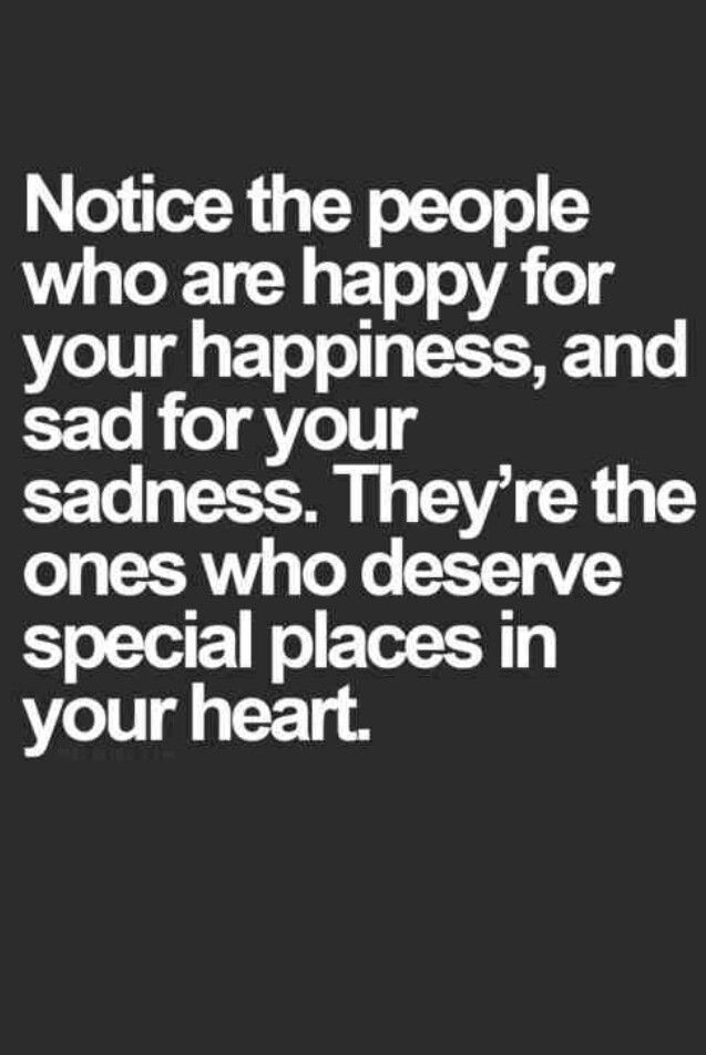 Notice the people who are happy for your happiness, and sad for your sadness. They're the ones who deserve places in your heart.