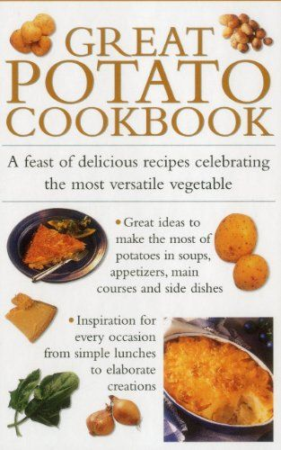 Great Potato Cookbook: A Feast Of Delicious Recipes Celebrating The Most Versatile Vegetable... Great ideas to make the most of potatoes in appetizers, soups, main courses and side dishes. Contains advice on choosing potato varieties, as well as how to cook potatoes to perfection with step-by-step techniques for boiling, mashing, baking.