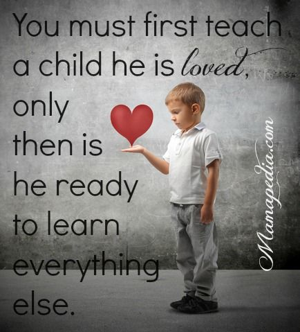 You must first teach a child he is loved, only then is he ready to learn everything else.