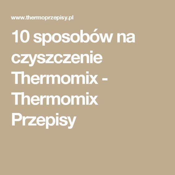 10 sposobów na czyszczenie Thermomix - Thermomix Przepisy