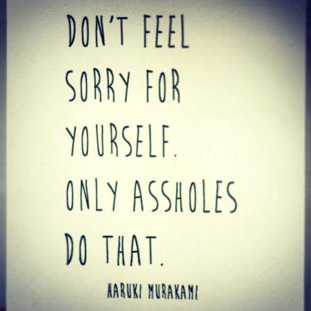 No sientas lástima por ti mismo, solo los idiotas lo hacen. Haruki Murakami #frases #citas