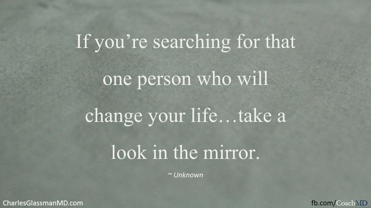 If You're Searching For That One Person Who Will Change Your Life…Take A Look In The Mirror