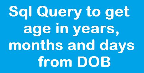 Sql Server: Query to Get Age in Years, Months and Days from Date of Birth field http://www.webcodeexpert.com/2016/07/sql-server-query-to-get-age-in-years.html  In this article I am going to explain how to calculate age in year, month and day from the Date of Birth(DOB) field.