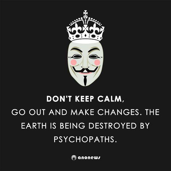 Don't keep calm! Go out and make changes. The Earth is being destroyed by psychopaths.