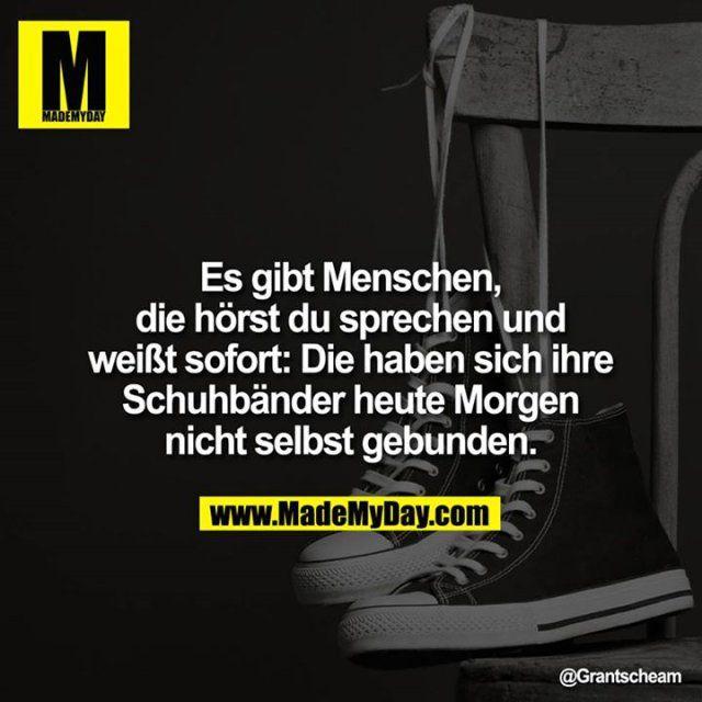 Es gibt #Menschen, die hörst du sprechen und weiß sofort: Die haben sich ihre Schuhbänder heute Morgen nicht selbst gebunden.