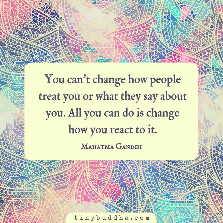 """You can't change how people treat you or what they say about you. All you can do is change how you react to it."" ~Mahatma Gandhi"