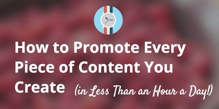 How to Promote Every Piece of Content you create in less than an hour a day