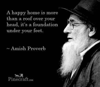 A happy home is more than a roof over your head, it's a foundation under your feet.  Amish Proverb