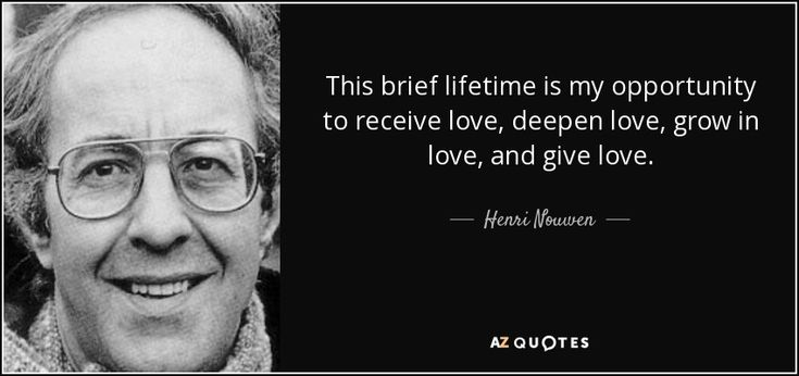 This brief lifetime is my opportunity to receive love, deepen love, grow in love, and give love. - Henri Nouwen