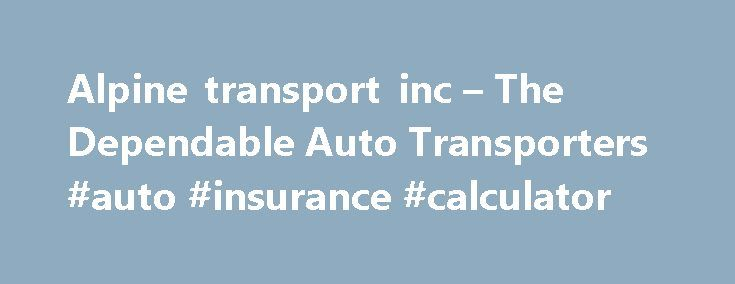 Alpine transport inc – The Dependable Auto Transporters #auto #insurance #calculator http://auto.remmont.com/alpine-transport-inc-the-dependable-auto-transporters-auto-insurance-calculator/  #auto transporters # Alpine is a different kind of shipping company. Open Carrier Shipping Experience the ALPINE way of shipping Cars have been our family business for over 30 years. We have the experience and equipment to Transport your vehicles safely and on time. We are a veteran owned company…