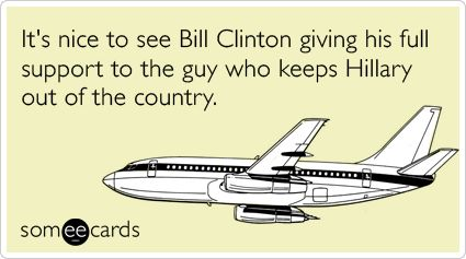 Nice to see Bill Clinton giving full support to the guy who keeps Hillary out of the country.Funny Things, Politics Incorrect, Funny Shit, Bill Nut, Snarkiest Someecards, Soo Funny, Bill Clinton, Hillary Funniesd, Funniest Someecards