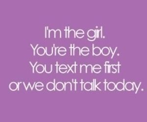 I'm the girl. You text me first Or we don't talk today.