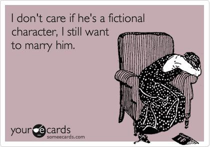 Basically how I feel about so many fictional men.....Edward Cullen and Peeta to name a few! :)