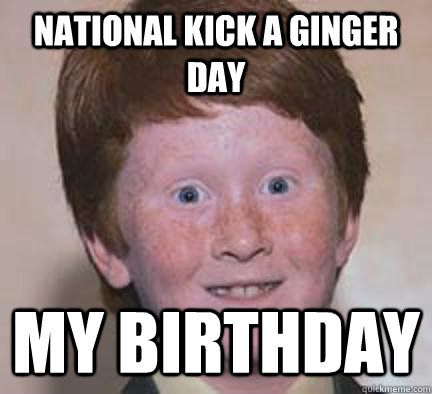 national kick a ginger day my birthday - Over Confident Ginger - quickmeme