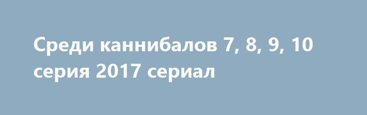 Среди каннибалов 7, 8, 9, 10 серия 2017 сериал http://kinofak.net/publ/drama/sredi_kannibalov_7_8_9_10_serija_2017_serial_hd_2/5-1-0-4994  Жизнерадостная семнадцатилетняя девушка Ариана была предрасположена прийти на помощь каждому. Четверо моральных уродов совершили акт насилия над прелестным юным созданием. Душевно раненная девушка оставляет нежеланного дитя на попечении падре и уезжает из города.Прошло 20 лет. Теперь она сильная, самоуверенная женщина, умеющая противодействовать врагу…