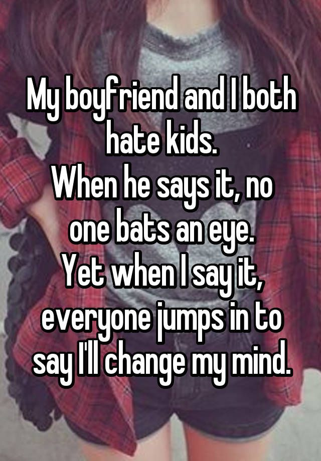 """My boyfriend and I both hate kids. When he says it, no one bats an eye. Yet when I say it, everyone jumps in to say I'll change my mind."""