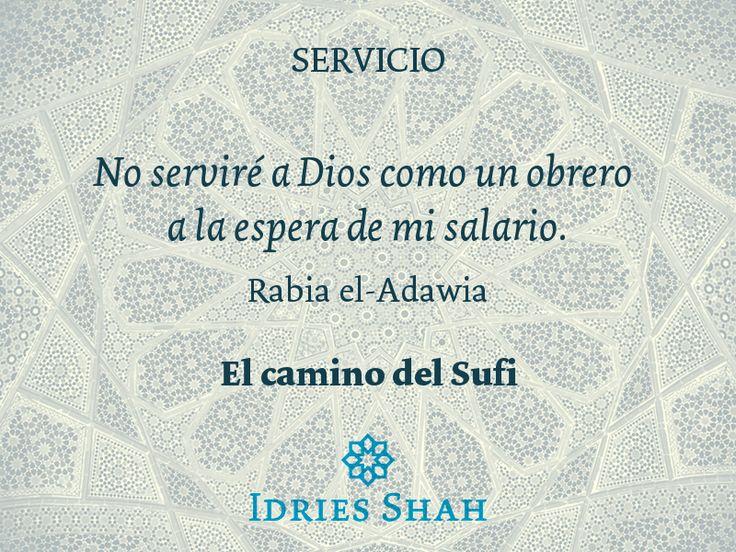 Servicio  No serviré a Dios como un obrero a la espera de mi salario.  Rabia el-Adawia.  El camino del Sufi  Puedes leer el libro, gratis, aquí: http://idriesshahfoundation.org/es/libros/el-camino-del-sufi/