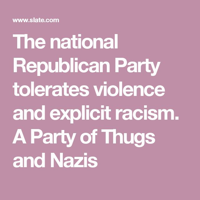 The national Republican Party tolerates violence and explicit racism. A Party of Thugs and Nazis