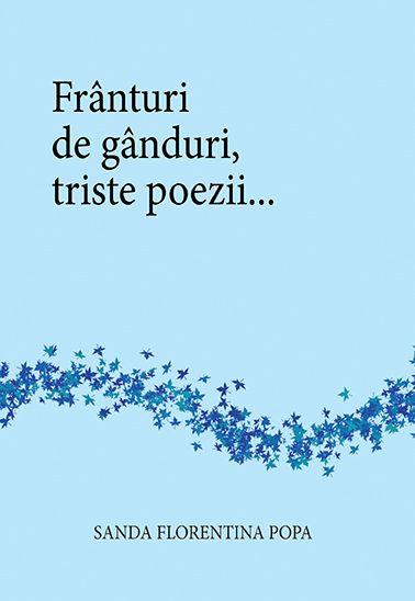 """Carte: """"Franturi de ganduri, triste poezii..."""" Autor: Sanda Florentina Popa  www.self-publighing.ro"""