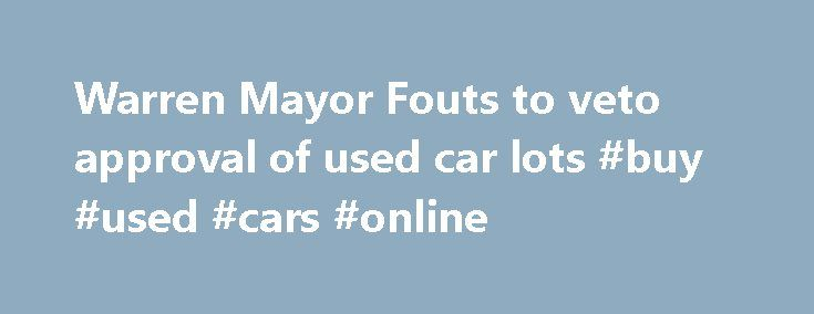 "Warren Mayor Fouts to veto approval of used car lots #buy #used #cars #online http://car.remmont.com/warren-mayor-fouts-to-veto-approval-of-used-car-lots-buy-used-cars-online/  #used car lot # Warren Mayor Fouts to veto approval of used car lots By Norb Franz. The Macomb Daily Posted: 11/30/15, 7:30 PM EST | Updated: 1 day ago Reiterating his concern that Warren will be dubbed ""used car lot city,"" Mayor James Fouts said Monday he will veto the City Council's unanimous approval […]The post…"