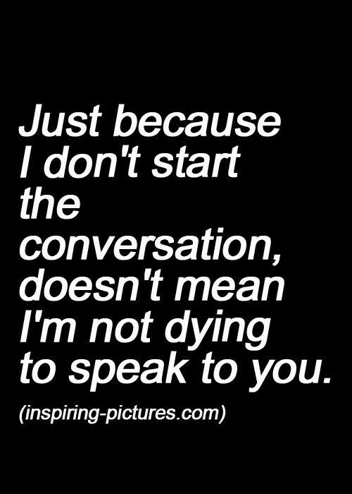 So true.. if I don't text you first it doesn't mean I don't like you, it just means that if I text you first I might feel annoying..