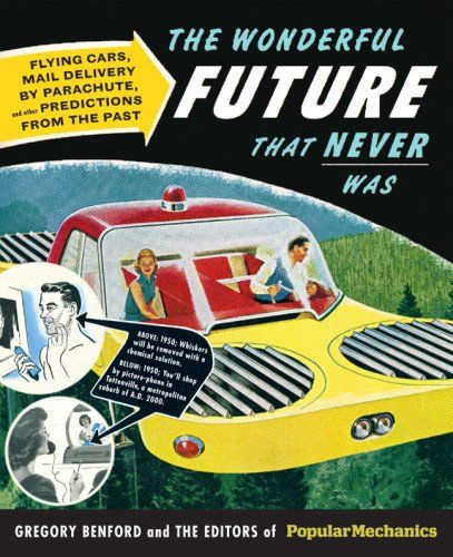 Popular Mechanics The Wonderful Future that Never Was: Flying Cars, Mail Delivery by Parachute, and Other Predictions from the Past by Gregory Benford