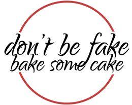 Don't Be Fake Bake Some Cake
