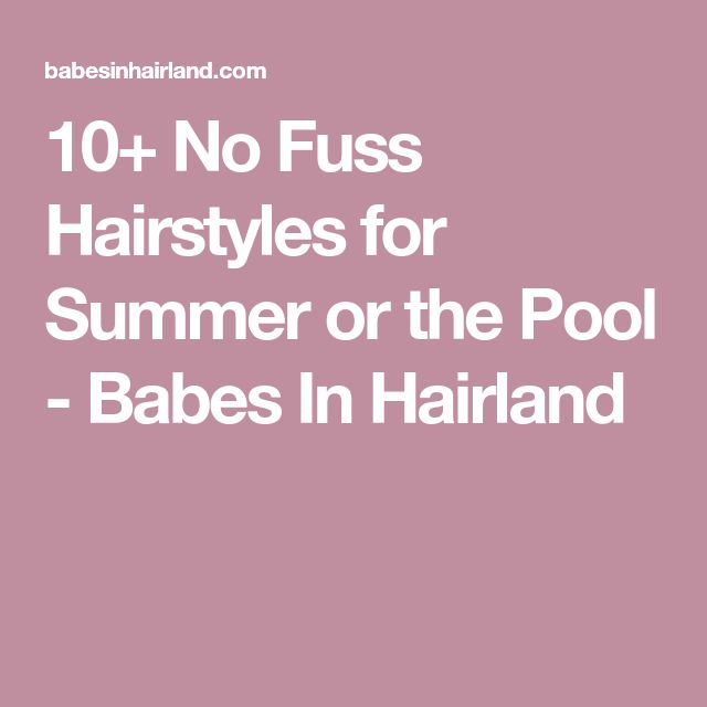 10+ No Fuss Hairstyles for Summer or the Pool - Babes In Hairland
