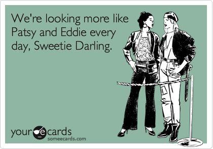 Funny Cry for Help Ecard: Were looking more like Patsy and Eddie every day, Sweetie Darling.