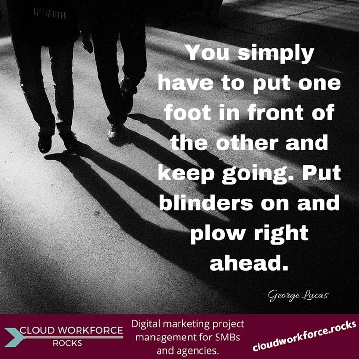 You simply have to put one foot in front of the other and keep going. Put blinders on and plow right ahead. - George Lucas  #quote #entrepreneur