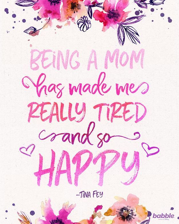 """Being a mom has made me really tired and so happy."" — Tina Fey"