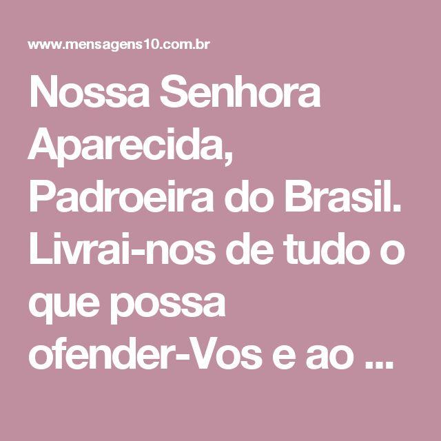 Nossa Senhora Aparecida, Padroeira do Brasil. Livrai-nos de tudo o que possa ofender-Vos e ao Vosso Santíssimo Filho Jesus. Nossa Senhora Aparecida, preser