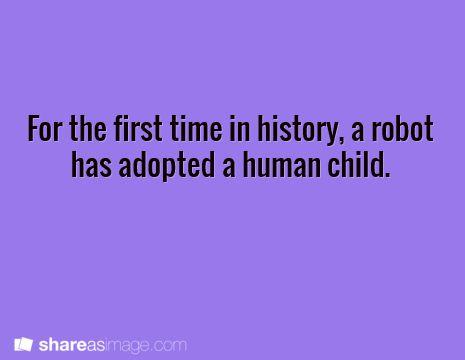 """If a human can adopt a robot, I see no reason a robot can't adopt a human."""