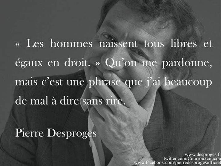 """Pierre Desproges, great humorist  : """"all men born free and equal in right"""" (""""do excuse me, but it's a word i have much trouble to say it, without laughing"""")..."""