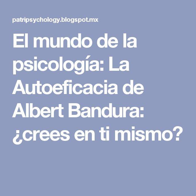 El mundo de la psicología: La Autoeficacia de Albert Bandura: ¿crees en ti mismo?