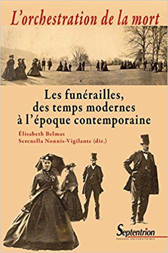 L'orchestration de la mort: Les funérailles, des temps modernes à l'époque contemporaine - Serenella Nonnis-Vigilante, Elisabeth Belmas