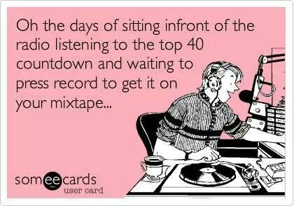 Oh the days of sitting in front of the radio listening to the top 40 countdown and waiting to press the record to get in on your mix tape.