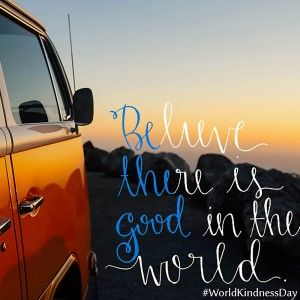 Believe there is good in the world - World Kindness Day